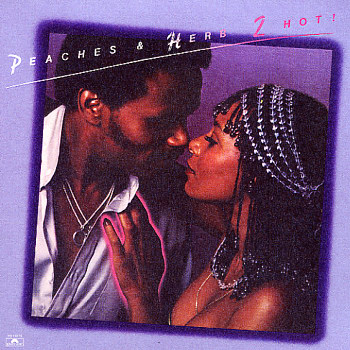 Peaches and Herb all the time! yeah yeah!
